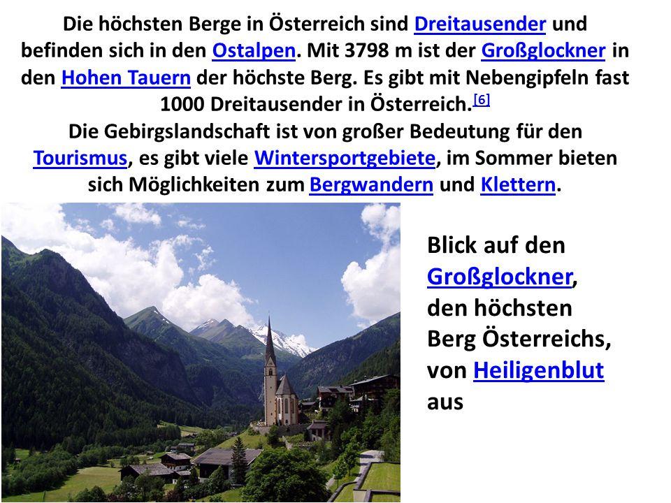 Die höchsten Berge in Österreich sind Dreitausender und befinden sich in den Ostalpen. Mit 3798 m ist der Großglockner in den Hohen Tauern der höchste Berg. Es gibt mit Nebengipfeln fast 1000 Dreitausender in Österreich.[6] Die Gebirgslandschaft ist von großer Bedeutung für den Tourismus, es gibt viele Wintersportgebiete, im Sommer bieten sich Möglichkeiten zum Bergwandern und Klettern.
